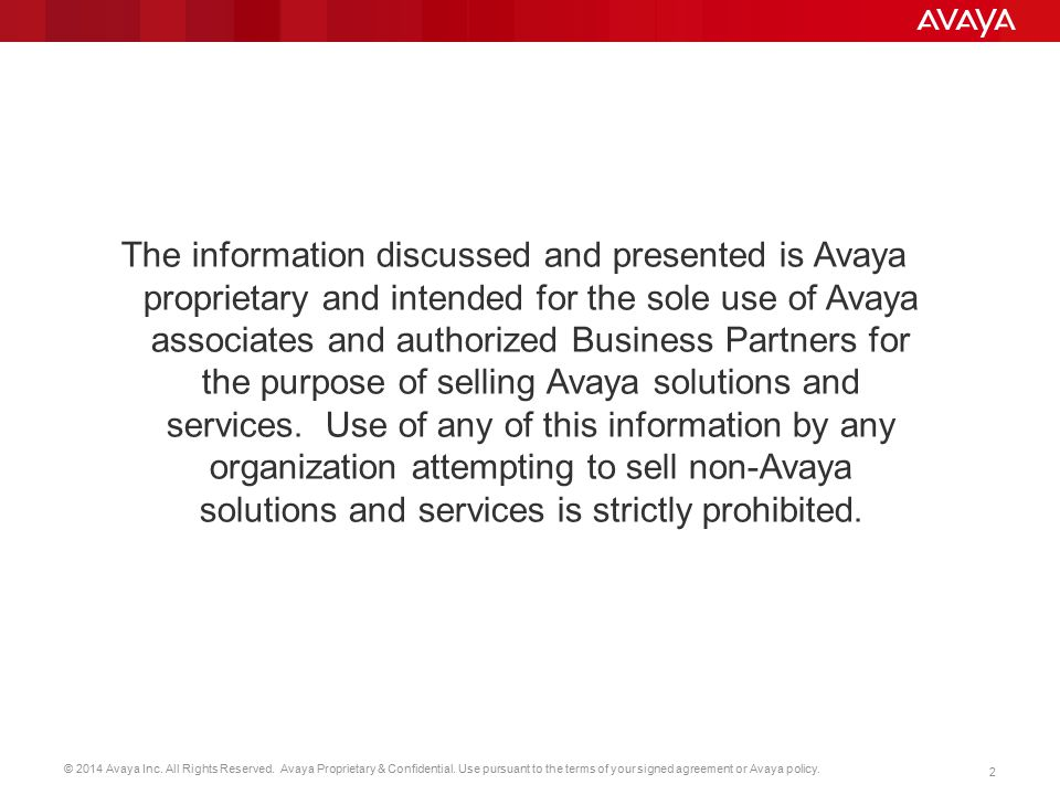 The information discussed and presented is Avaya proprietary and intended for the sole use of Avaya associates and authorized Business Partners for the purpose of selling Avaya solutions and services.