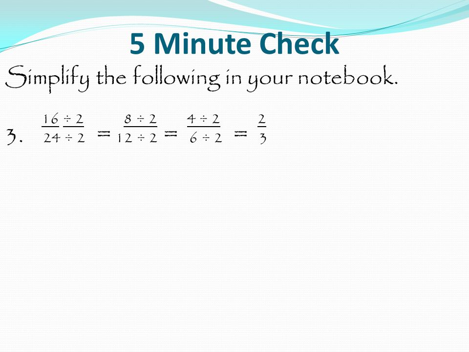 5 Minute Check Simplify the following in your notebook.