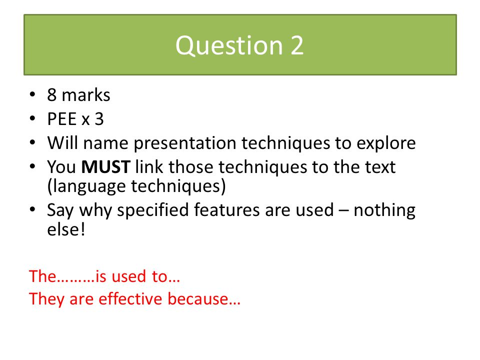 Question 2 8 marks. PEE x 3. Will name presentation techniques to explore. You MUST link those techniques to the text (language techniques)