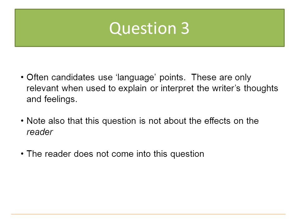 Question 3 Often candidates use 'language' points. These are only relevant when used to explain or interpret the writer's thoughts and feelings.