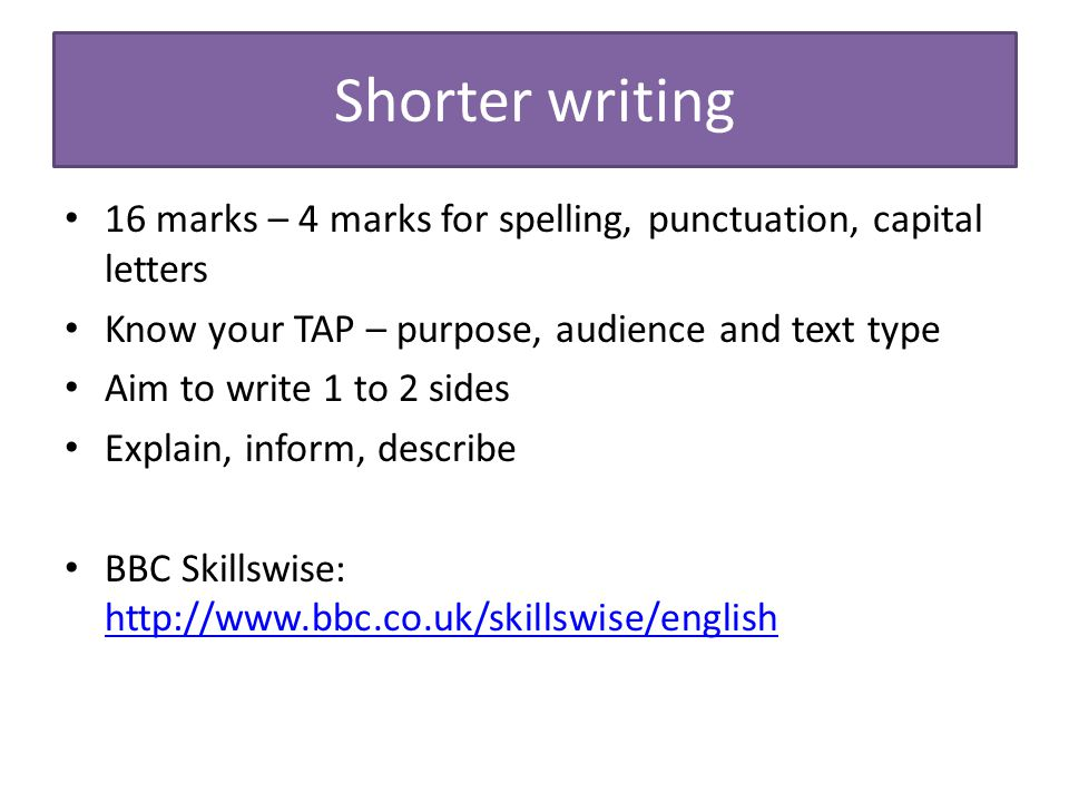 Shorter writing 16 marks – 4 marks for spelling, punctuation, capital letters. Know your TAP – purpose, audience and text type.