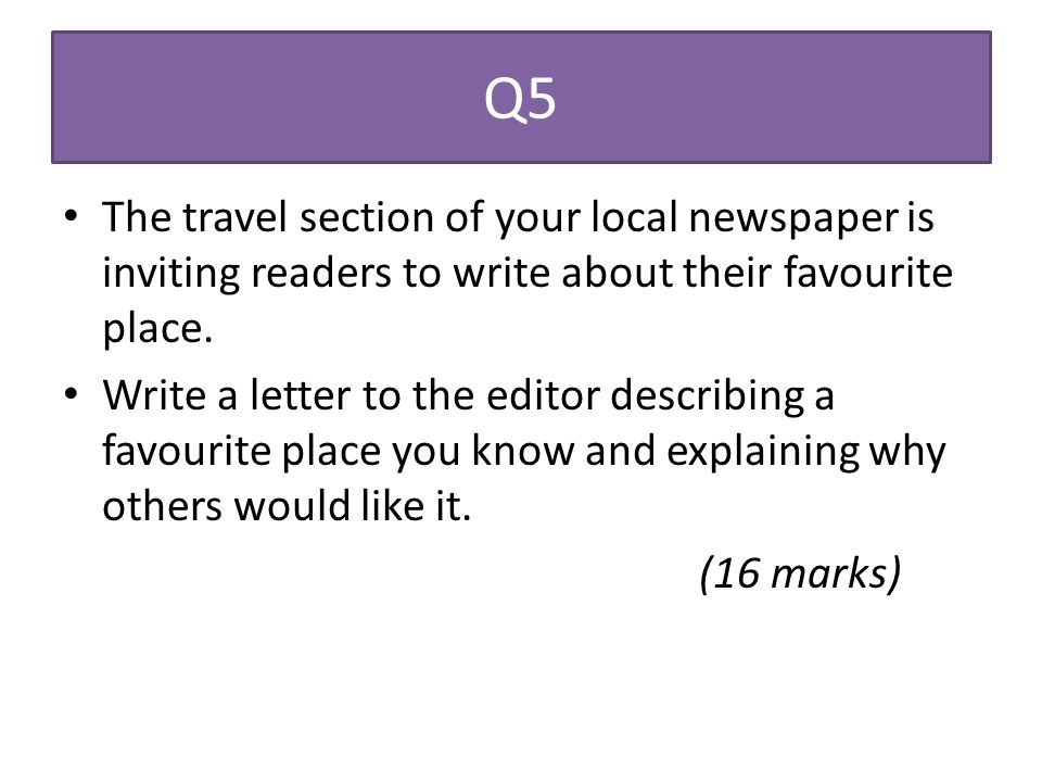 Q5 The travel section of your local newspaper is inviting readers to write about their favourite place.