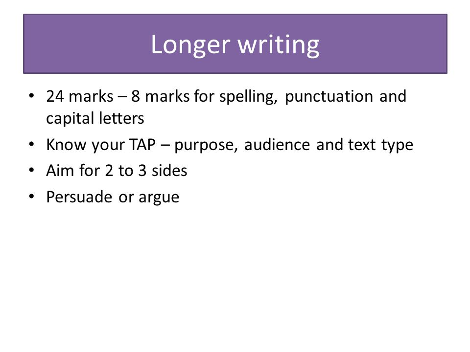 Longer writing 24 marks – 8 marks for spelling, punctuation and capital letters. Know your TAP – purpose, audience and text type.