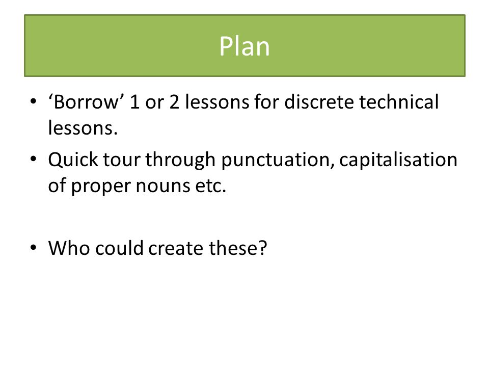 Plan 'Borrow' 1 or 2 lessons for discrete technical lessons.