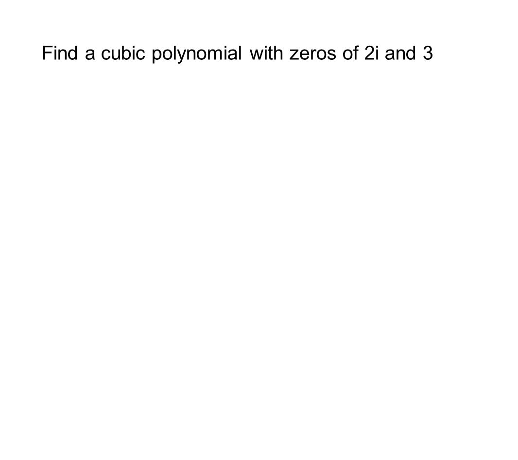 Find a cubic polynomial with zeros of 2i and 3