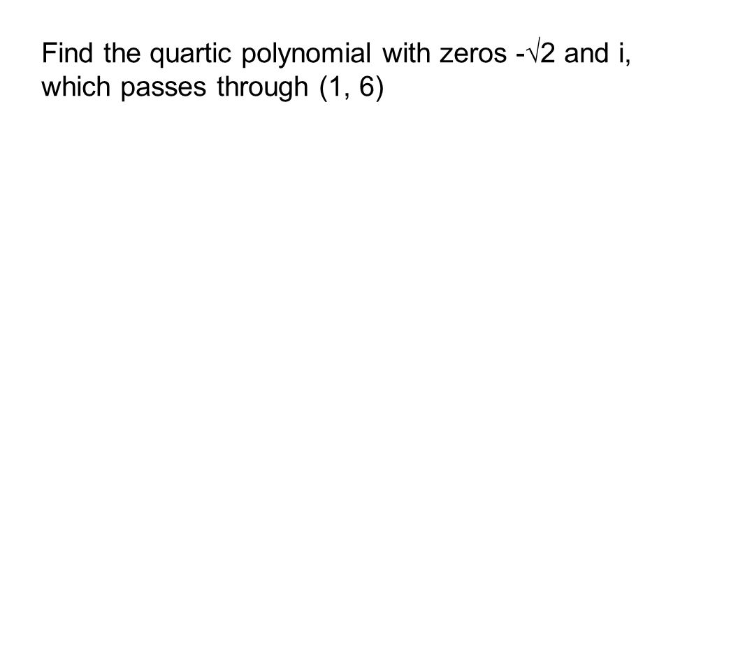 Find the quartic polynomial with zeros -√2 and i, which passes through (1, 6)