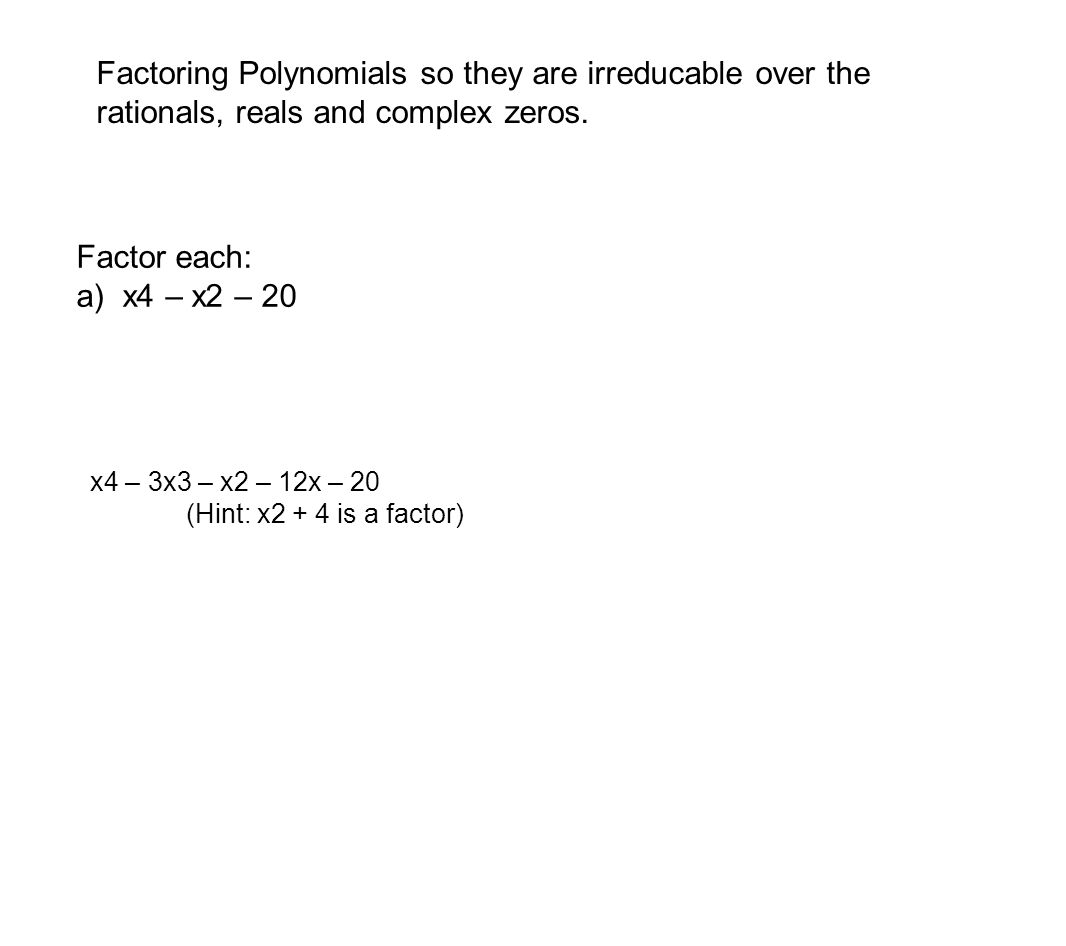 Factoring Polynomials so they are irreducable over the rationals, reals and complex zeros.