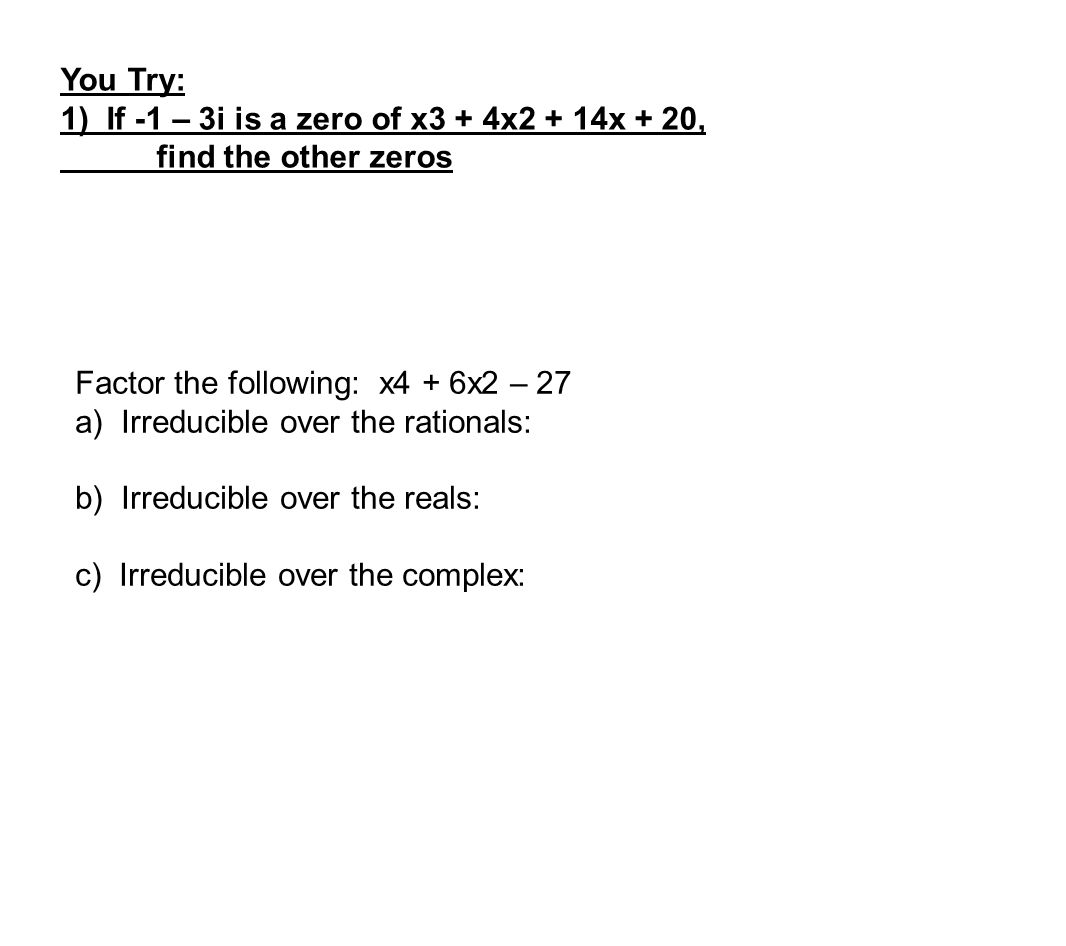 You Try: 1) If -1 – 3i is a zero of x3 + 4x2 + 14x + 20, find the other zeros. Factor the following: x4 + 6x2 – 27.
