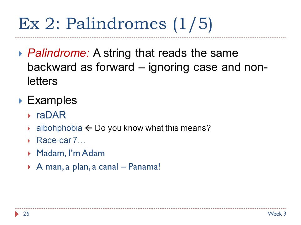 Ex 2: Palindromes (1/5) Palindrome: A string that reads the same backward as forward – ignoring case and non- letters.