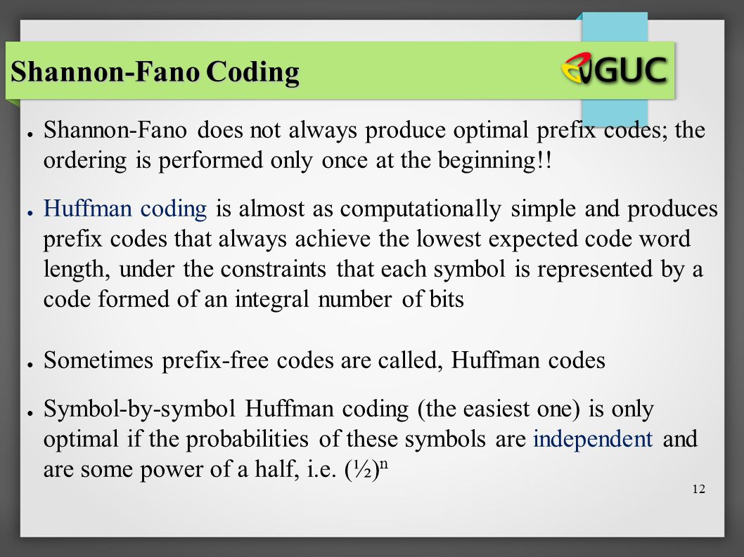 Shannon-Fano Coding Shannon-Fano does not always produce optimal prefix codes; the ordering is performed only once at the beginning!!