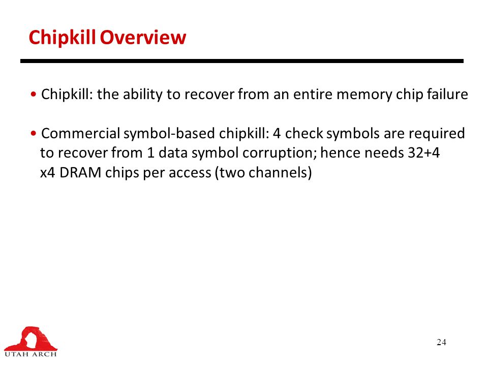 Chipkill Overview Chipkill: the ability to recover from an entire memory chip failure.