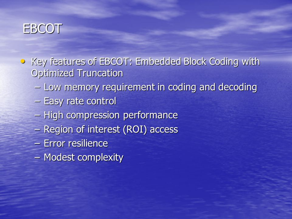 EBCOT Key features of EBCOT: Embedded Block Coding with Optimized Truncation. Low memory requirement in coding and decoding.