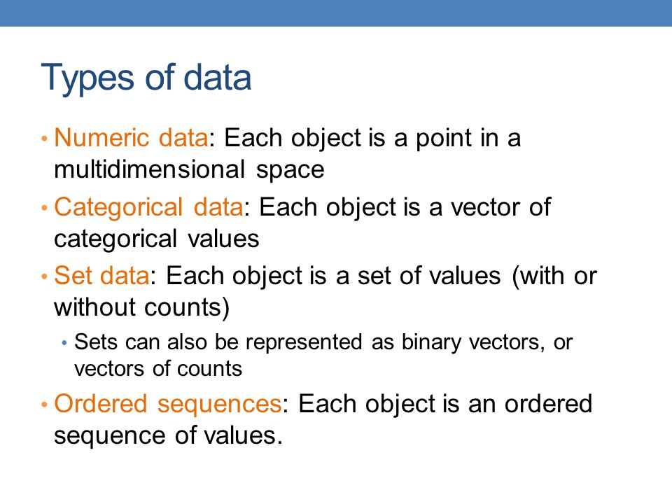 Types of data Numeric data: Each object is a point in a multidimensional space. Categorical data: Each object is a vector of categorical values.