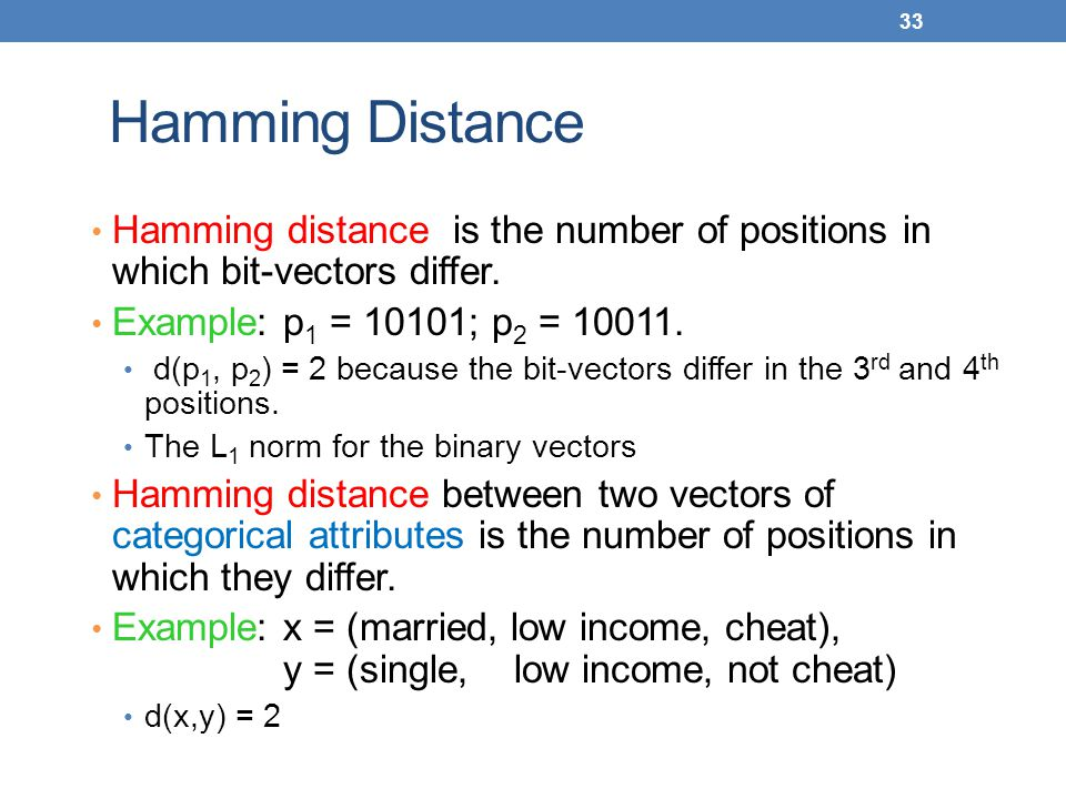 Hamming Distance Hamming distance is the number of positions in which bit-vectors differ. Example: p1 = 10101; p2 = 10011.