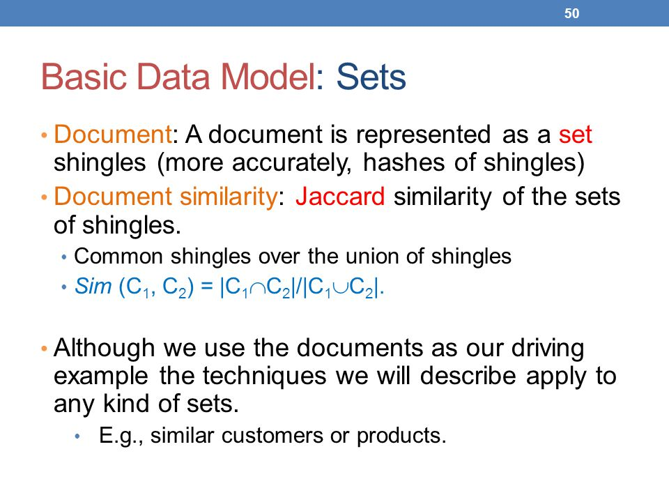 Basic Data Model: Sets Document: A document is represented as a set shingles (more accurately, hashes of shingles)
