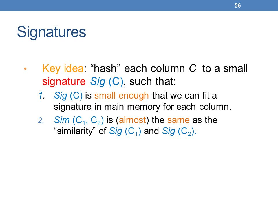 Signatures Key idea: hash each column C to a small signature Sig (C), such that: