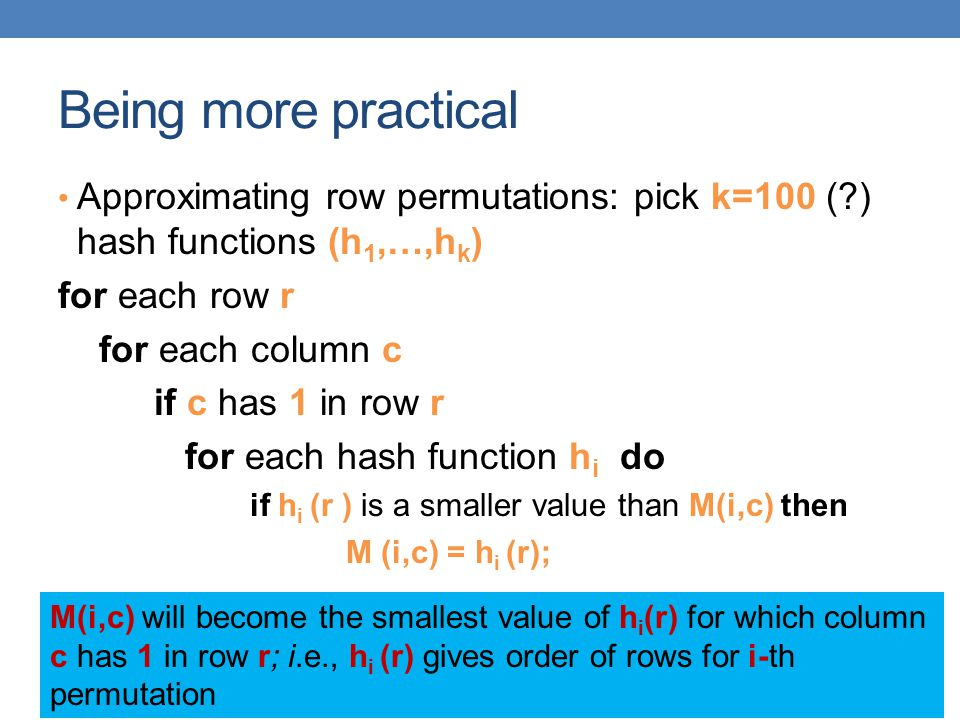 Being more practical Approximating row permutations: pick k=100 ( ) hash functions (h1,…,hk) for each row r.