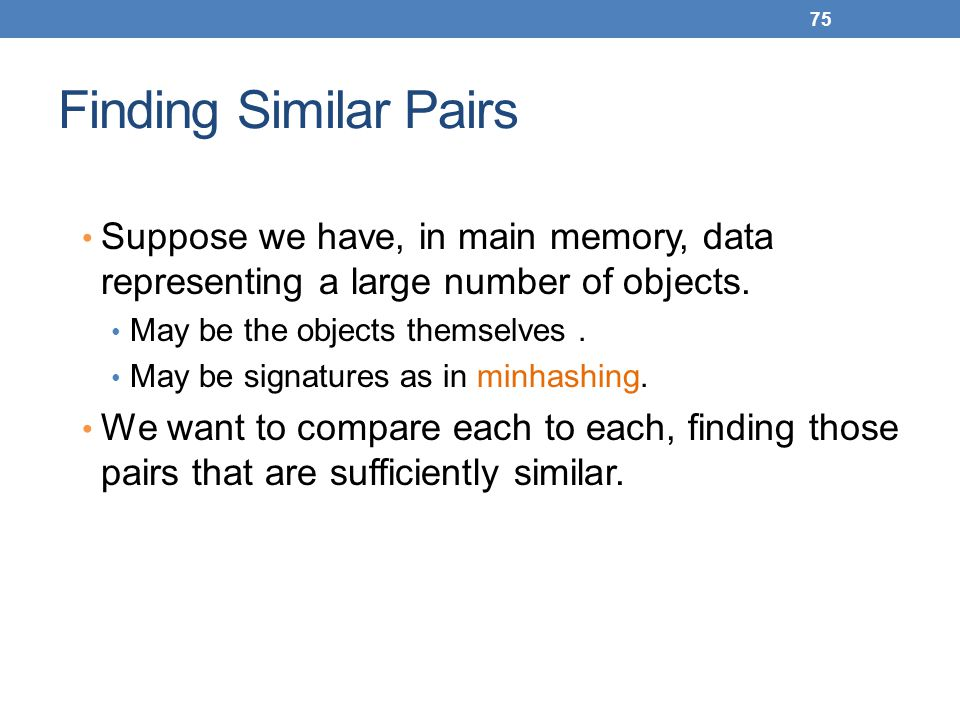 Finding Similar Pairs Suppose we have, in main memory, data representing a large number of objects.