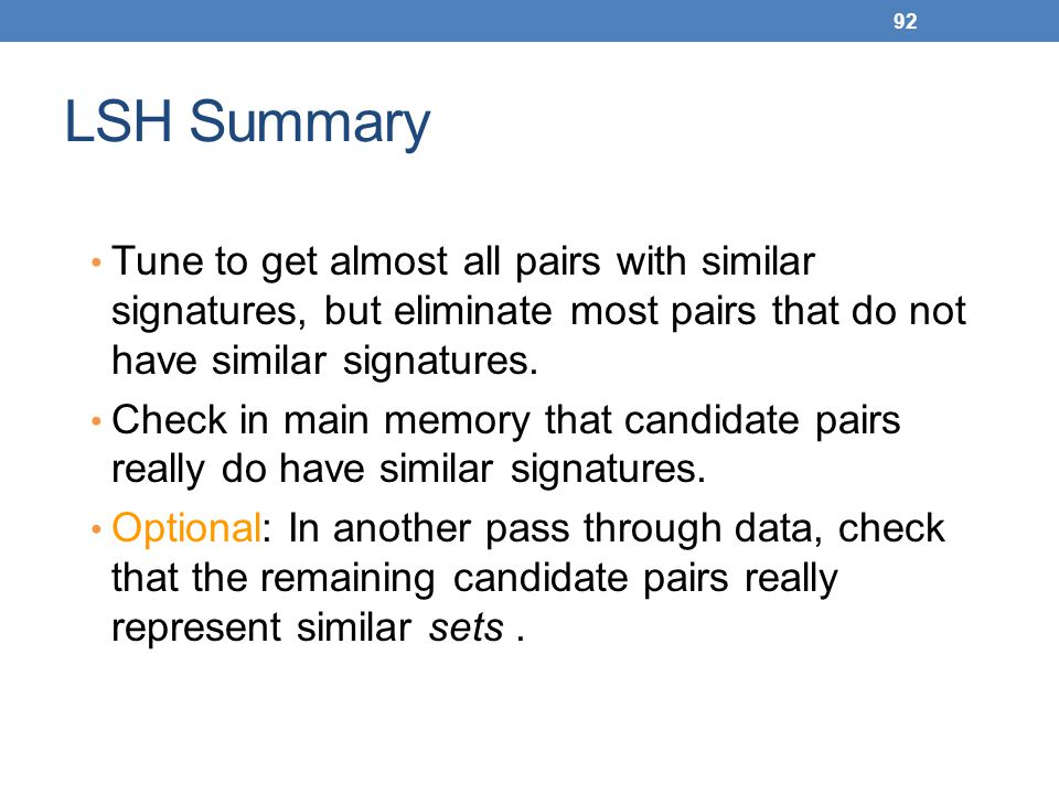 LSH Summary Tune to get almost all pairs with similar signatures, but eliminate most pairs that do not have similar signatures.