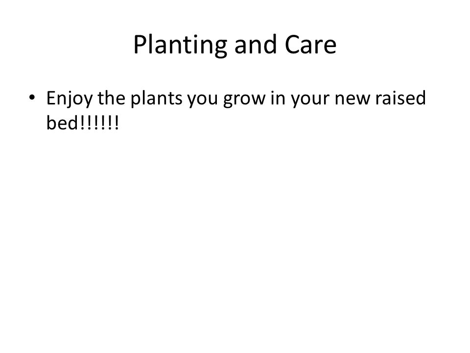 Planting and Care Enjoy the plants you grow in your new raised bed!!!!!!