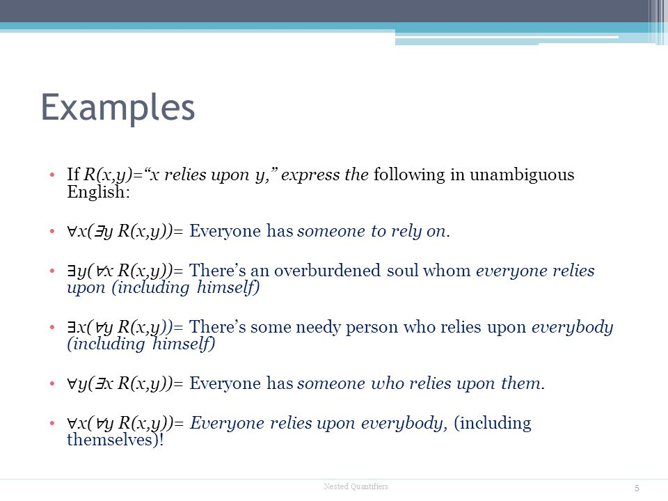 Examples If R(x,y)= x relies upon y, express the following in unambiguous English: ∀x(∃y R(x,y))= Everyone has someone to rely on.