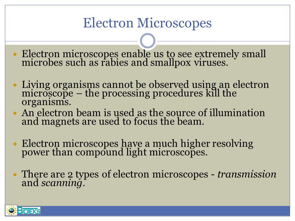Electron Microscopes Electron microscopes enable us to see extremely small microbes such as rabies and smallpox viruses.