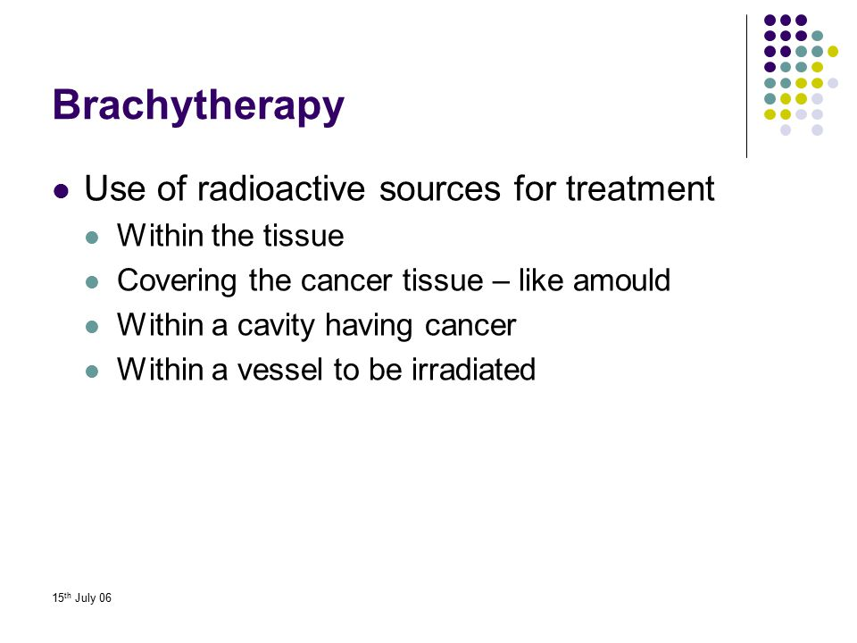 Brachytherapy Use of radioactive sources for treatment