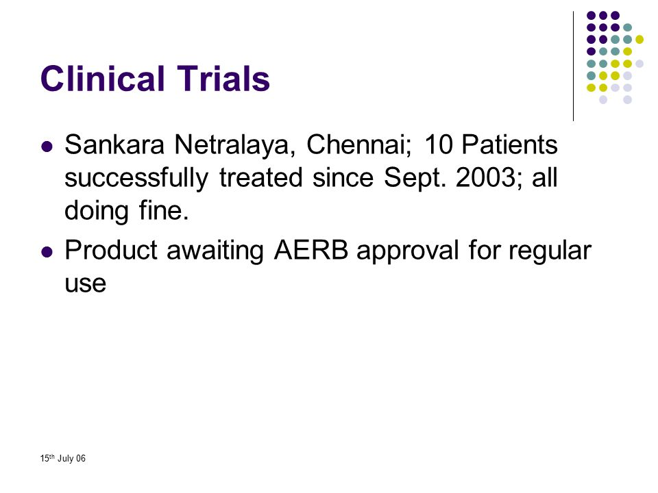 Clinical Trials Sankara Netralaya, Chennai; 10 Patients successfully treated since Sept. 2003; all doing fine.