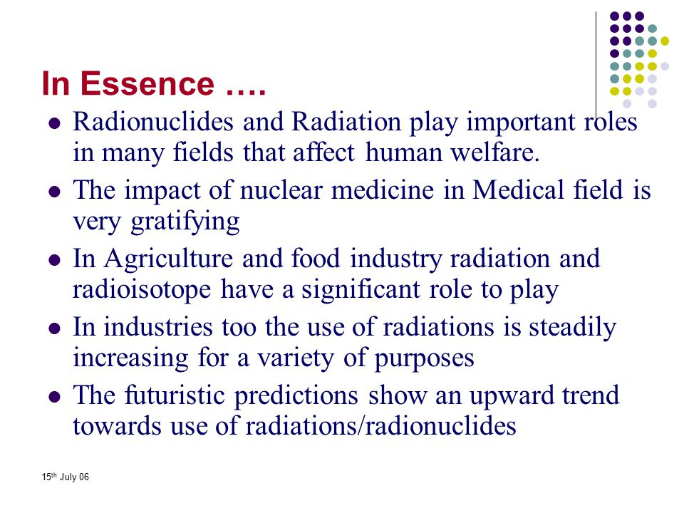 In Essence …. Radionuclides and Radiation play important roles in many fields that affect human welfare.