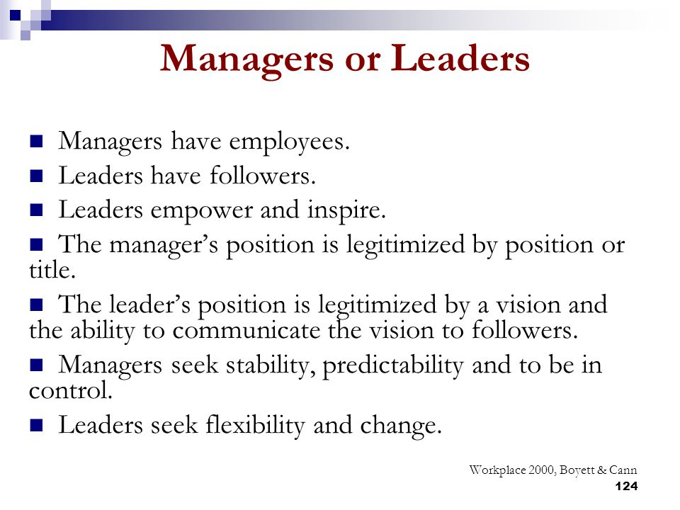 Managers or Leaders Managers have employees. Leaders have followers.