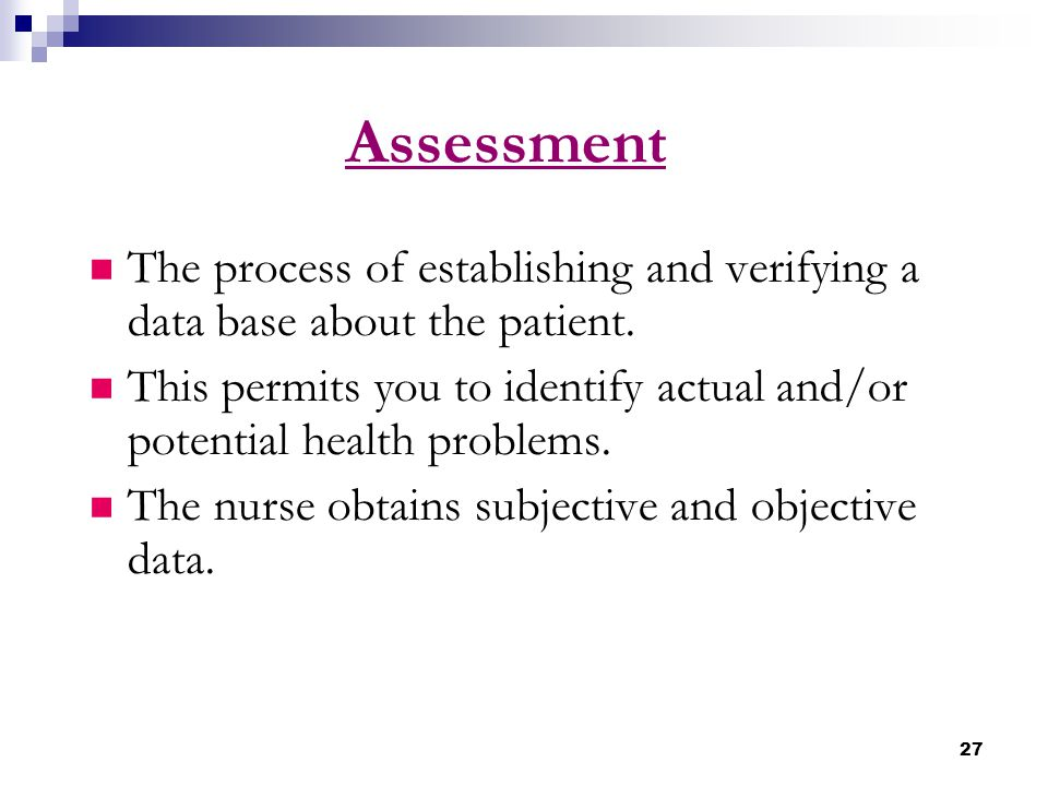 Assessment The process of establishing and verifying a data base about the patient.