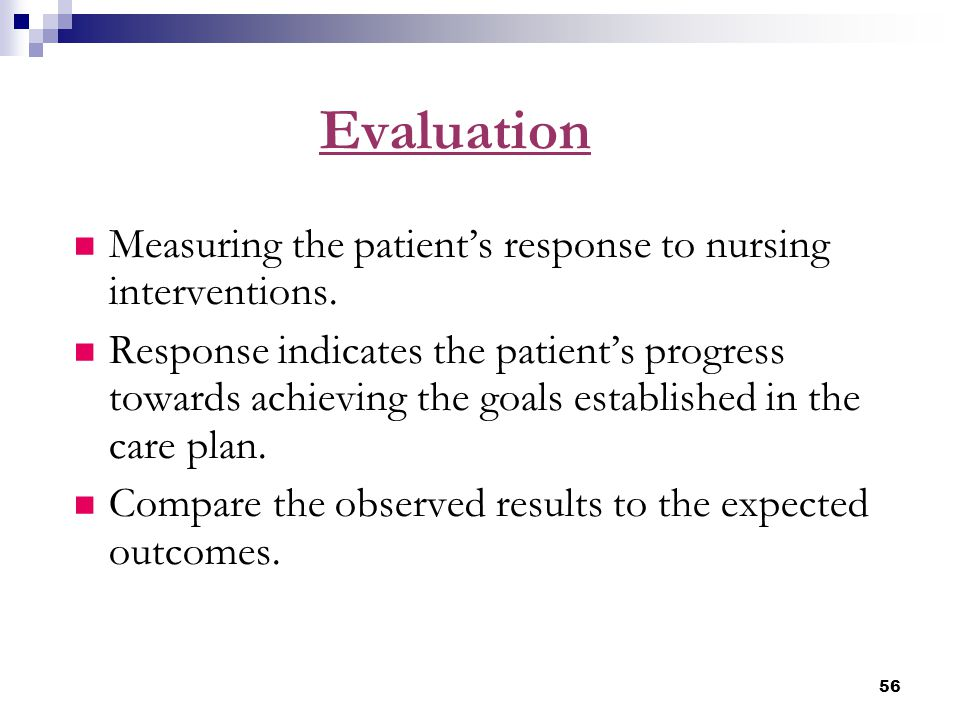 Evaluation Measuring the patient's response to nursing interventions.