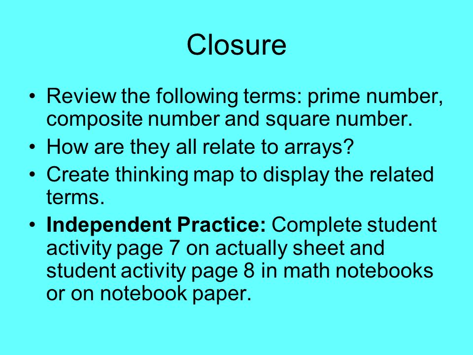 Closure Review the following terms: prime number, composite number and square number. How are they all relate to arrays