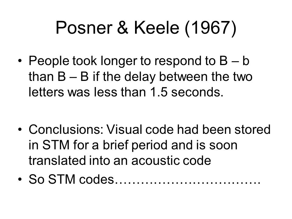 Posner & Keele (1967) People took longer to respond to B – b than B – B if the delay between the two letters was less than 1.5 seconds.