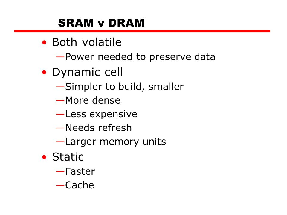 SRAM v DRAM Both volatile Dynamic cell Static