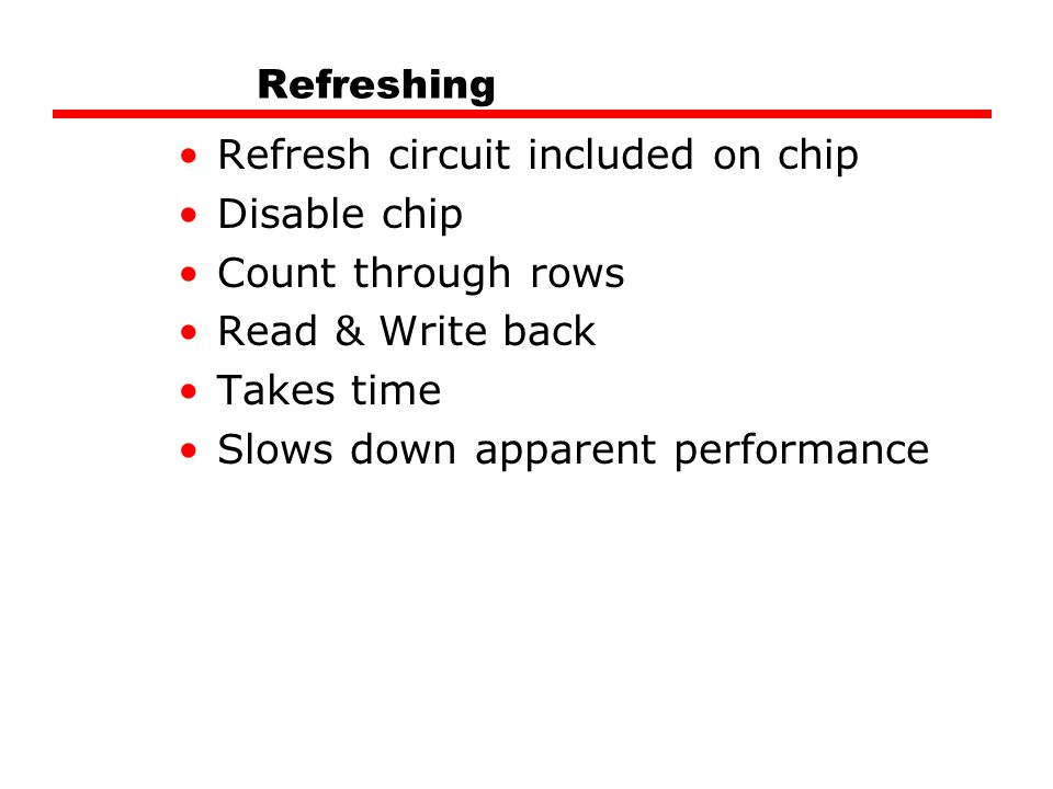 Refreshing Refresh circuit included on chip. Disable chip. Count through rows. Read & Write back.