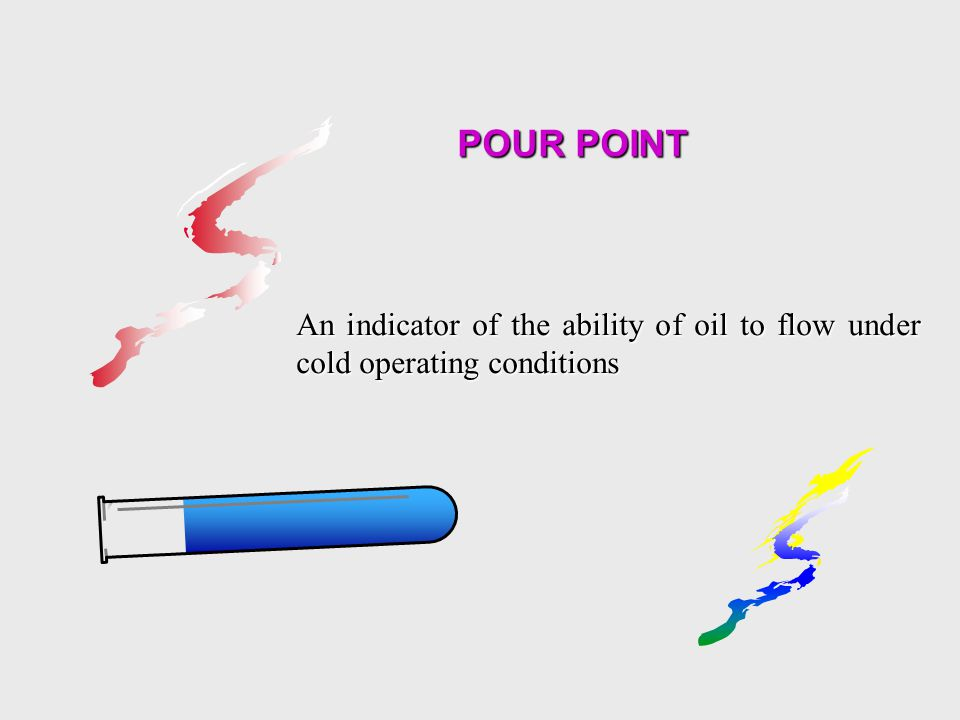 POUR POINT An indicator of the ability of oil to flow under cold operating conditions