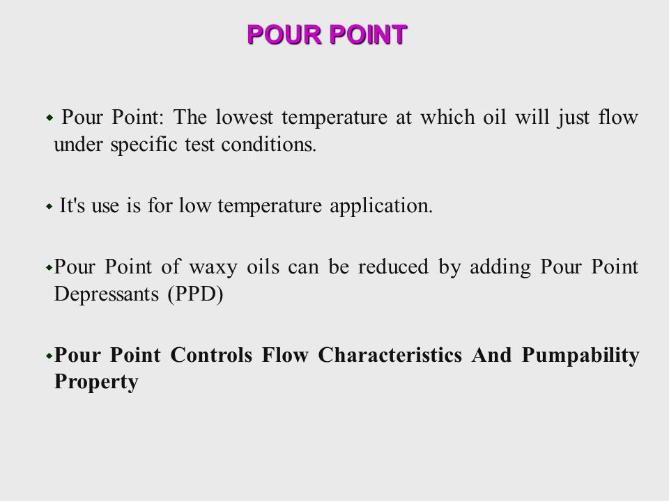 POUR POINT Pour Point: The lowest temperature at which oil will just flow under specific test conditions.