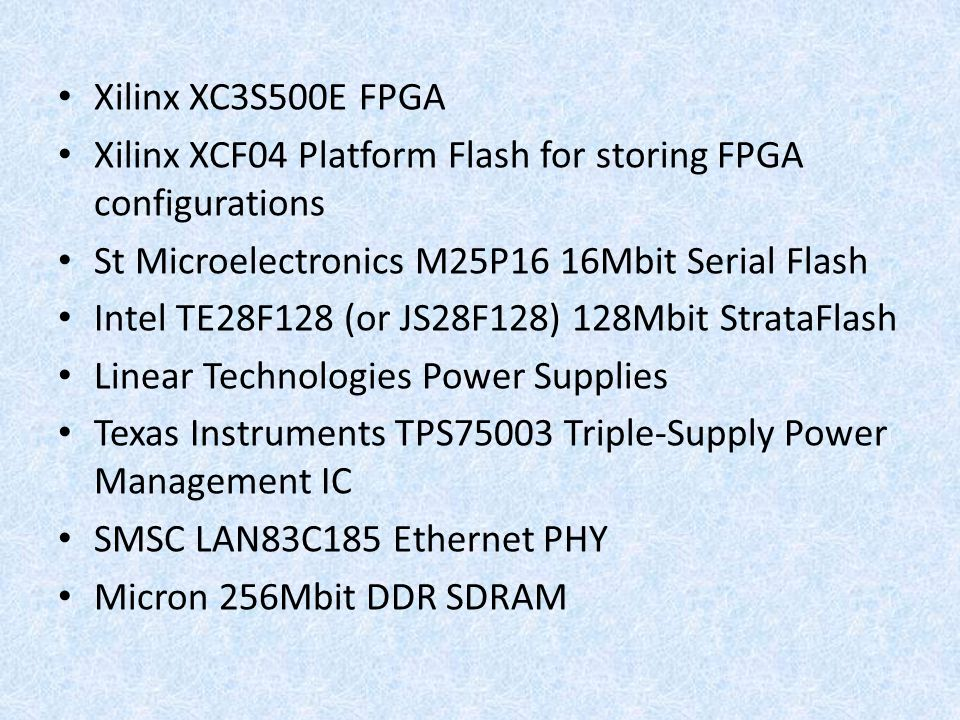 Xilinx XC3S500E FPGA Xilinx XCF04 Platform Flash for storing FPGA configurations. St Microelectronics M25P16 16Mbit Serial Flash.