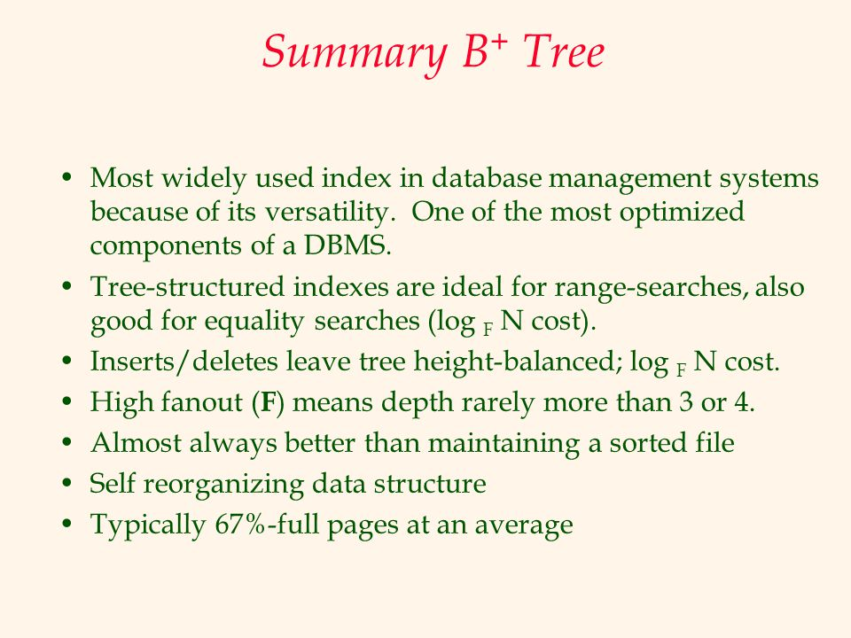 Summary B+ Tree Most widely used index in database management systems because of its versatility. One of the most optimized components of a DBMS.