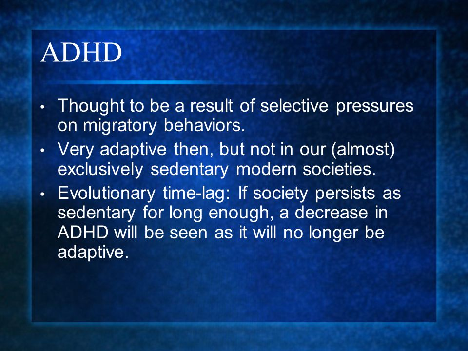 ADHD Thought to be a result of selective pressures on migratory behaviors.