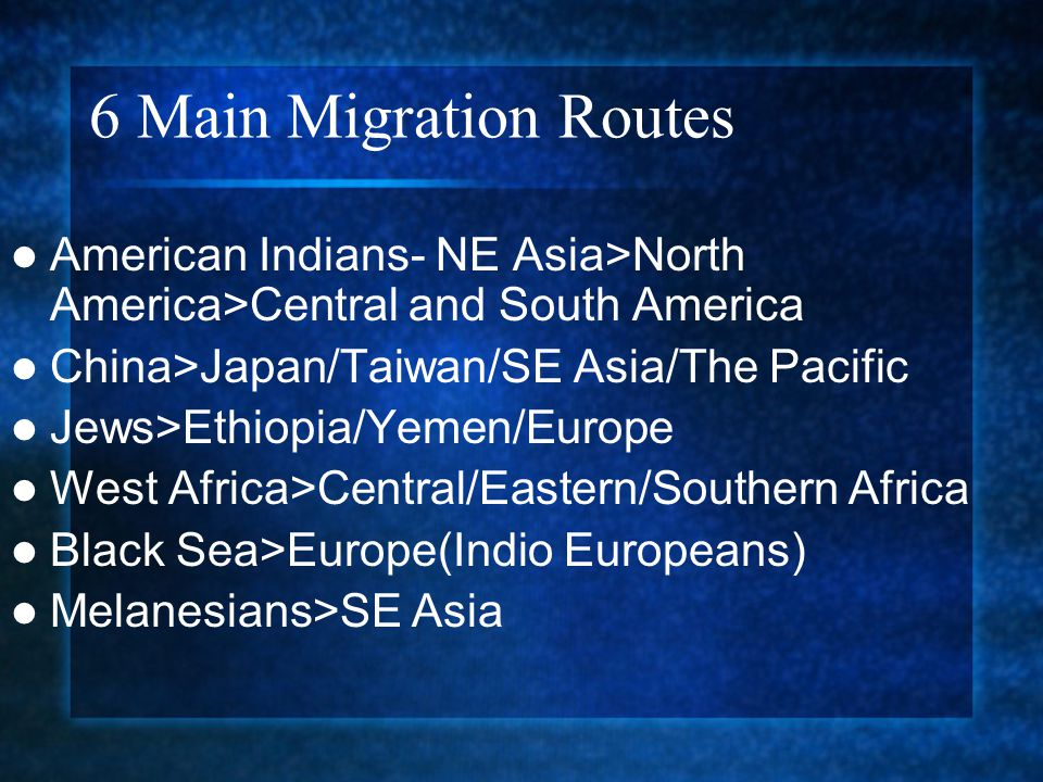 6 Main Migration Routes American Indians- NE Asia>North America>Central and South America. China>Japan/Taiwan/SE Asia/The Pacific.