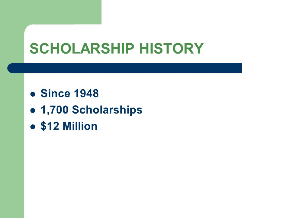 SCHOLARSHIP HISTORY Since 1948 1,700 Scholarships $12 Million