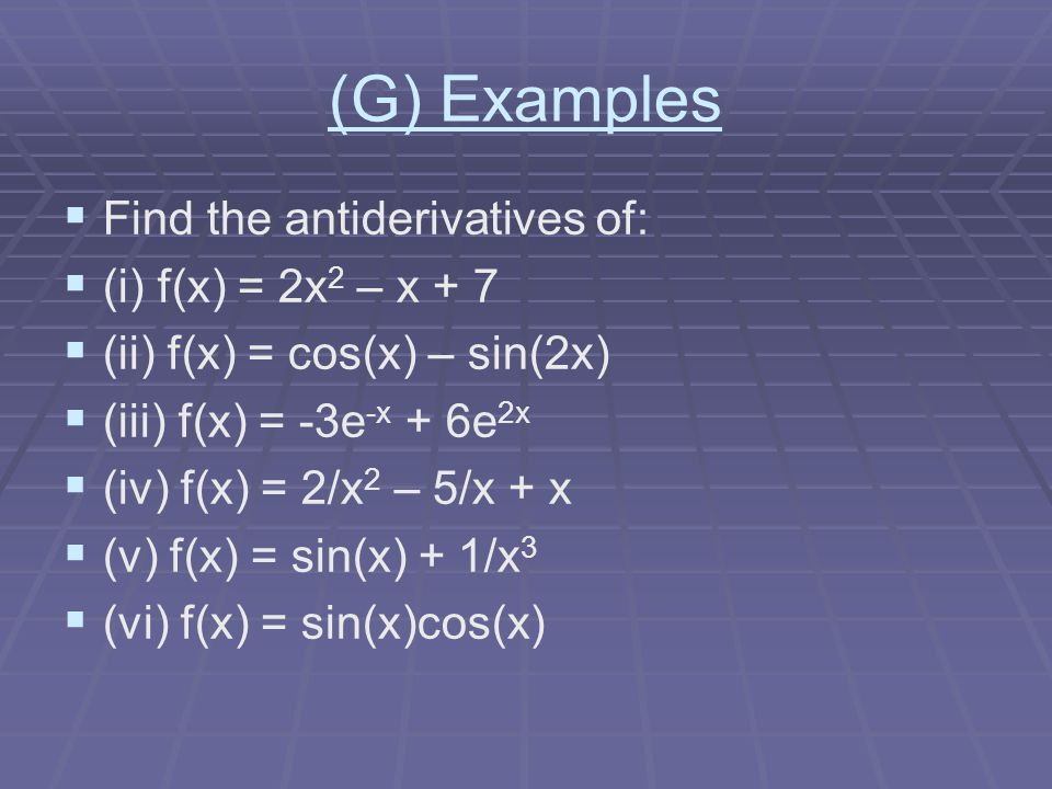 (G) Examples Find the antiderivatives of: (i) f(x) = 2x2 – x + 7