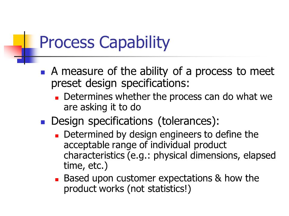 Process Capability A measure of the ability of a process to meet preset design specifications: