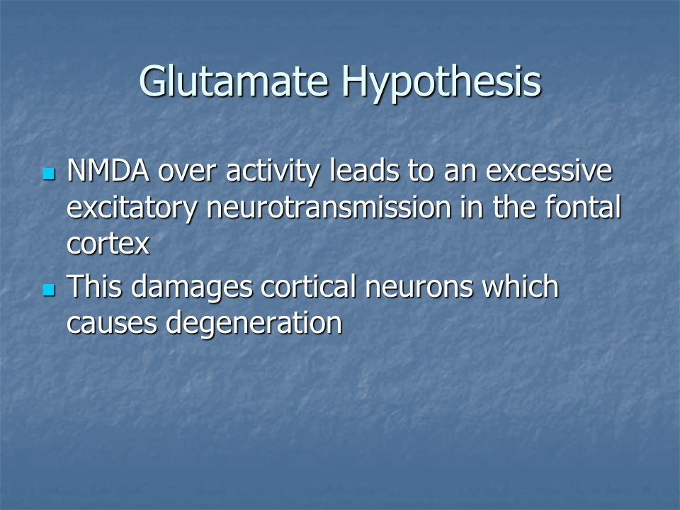 Glutamate Hypothesis NMDA over activity leads to an excessive excitatory neurotransmission in the fontal cortex.