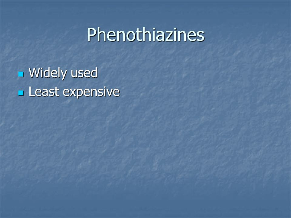 Phenothiazines Widely used Least expensive