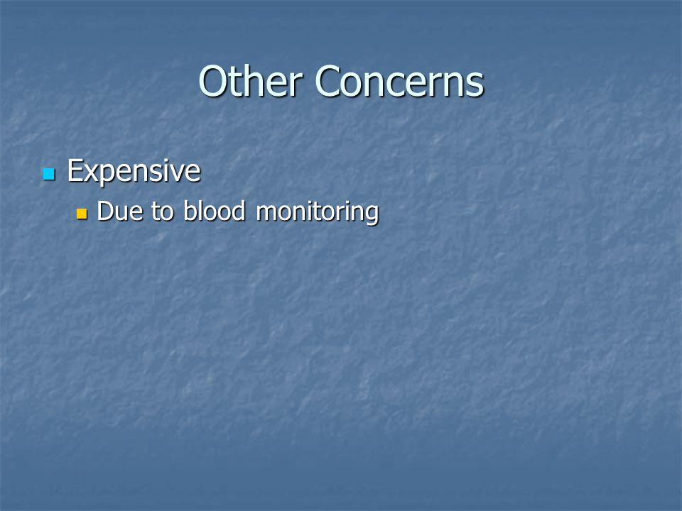 Other Concerns Expensive Due to blood monitoring