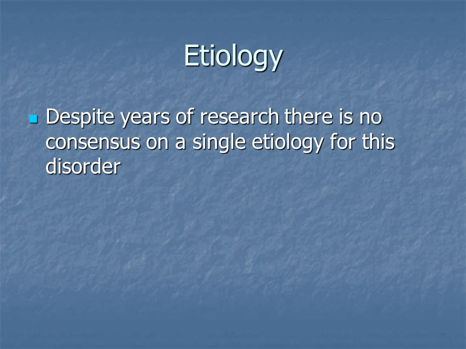 Etiology Despite years of research there is no consensus on a single etiology for this disorder