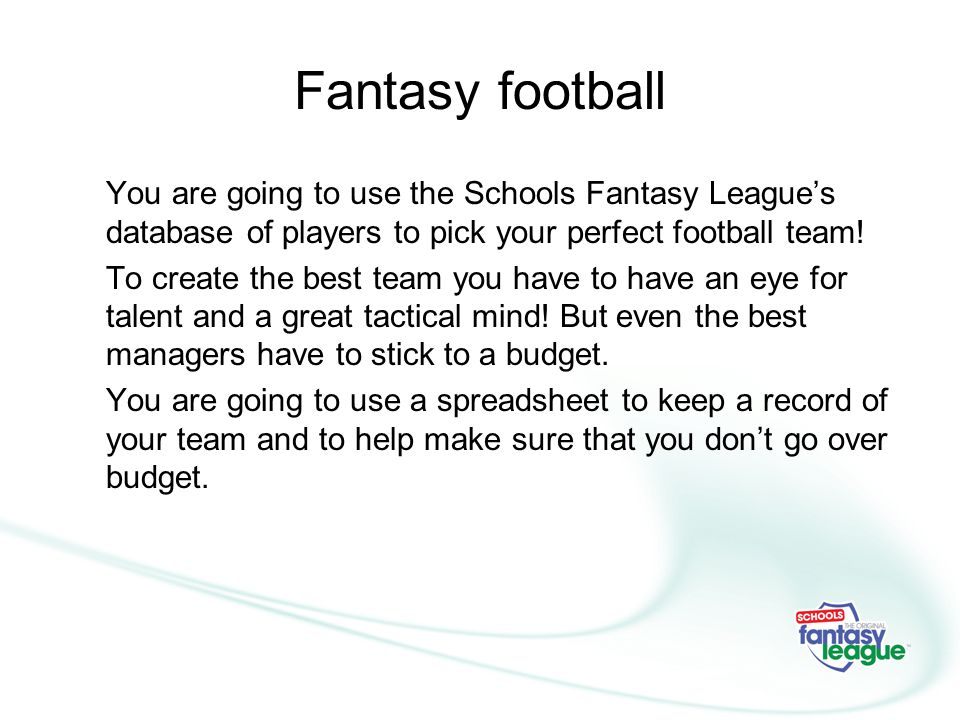 Fantasy football You are going to use the Schools Fantasy League's database of players to pick your perfect football team!